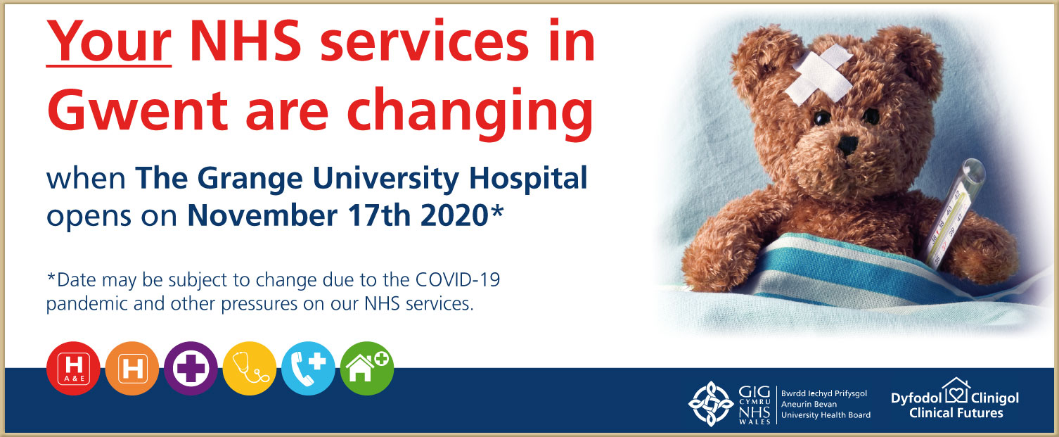 Your NHS services in Gwent are changing when the Grange University Hospital opens on November 17th 2020 Date may be subject to change due to the COVID-19 pandemic and offer oressures on our NHS Services